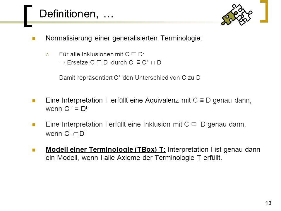 13 Definitionen, … Normalisierung einer generalisierten Terminologie:  Für alle Inklusionen mit C ⊑ D: → Ersetze C ⊑ D durch C ≡ C* ⊓ D Damit repräsentiert C* den Unterschied von C zu D Eine Interpretation I erfüllt eine Äquivalenz mit C ≡ D genau dann, wenn C   = D  Eine Interpretation I erfüllt eine Inklusion mit C ⊑ D genau dann, wenn C    D  Modell einer Terminologie (TBox) T: Interpretation I ist genau dann ein Modell, wenn I alle Axiome der Terminologie T erfüllt.