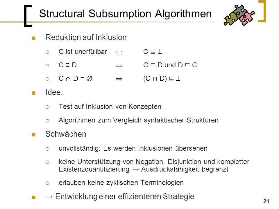 21 Structural Subsumption Algorithmen Reduktion auf Inklusion  C ist unerfüllbar  C ⊑   C ≡ D  C ⊑ D und D ⊑ C  C  D  =  (C ⊓ D) ⊑  Idee:  Test auf Inklusion von Konzepten  Algorithmen zum Vergleich syntaktischer Strukturen Schwächen  unvollständig: Es werden Inklusionen übersehen  keine Unterstützung von Negation, Disjunktion und kompletter Existenzquantifizierung → Ausdrucksfähigkeit begrenzt  erlauben keine zyklischen Terminologien → Entwicklung einer effizienteren Strategie