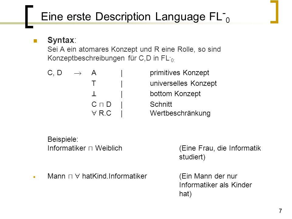 7 Syntax: Sei A ein atomares Konzept und R eine Rolle, so sind Konzeptbeschreibungen für C,D in FL - 0: C, D  A|primitives Konzept T|universelles Konzept  |bottom Konzept C ⊓ D|Schnitt  R.C|Wertbeschränkung Beispiele: Informatiker ⊓ Weiblich(Eine Frau, die Informatik studiert)  Mann ⊓  hatKind.Informatiker(Ein Mann der nur Informatiker als Kinder hat) Eine erste Description Language FL - 0
