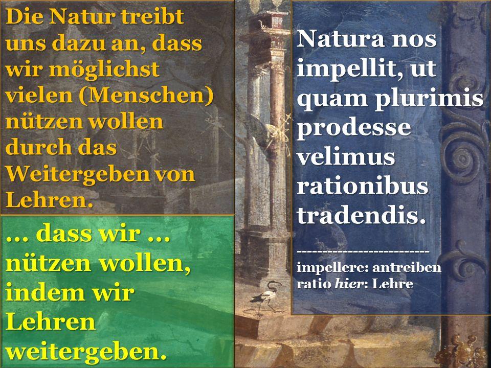 Natura nos impellit, ut quam plurimis prodesse velimus rationibus tradendis.