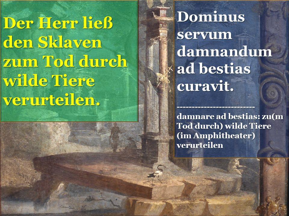 Dominus servum damnandum ad bestias curavit.