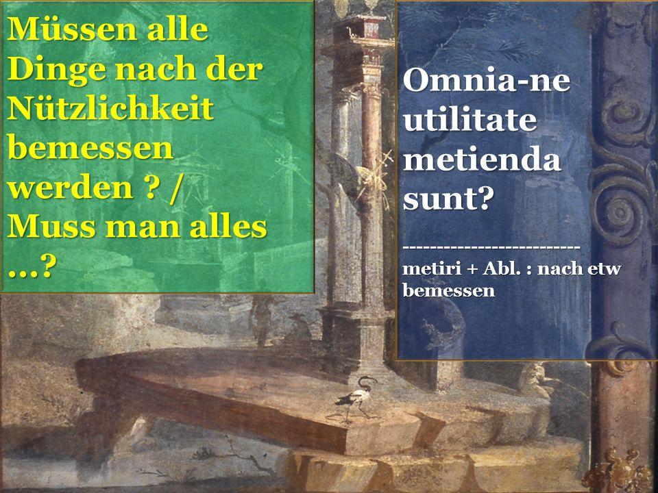Omnia-ne utilitate metienda sunt. -------------------------- metiri + Abl.