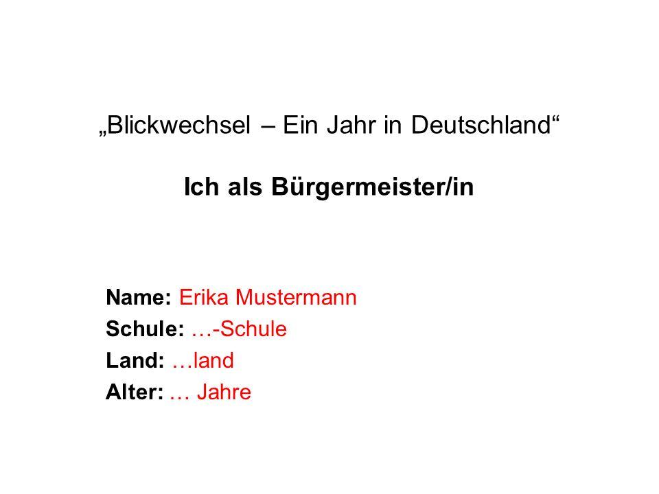 """""""Blickwechsel – Ein Jahr in Deutschland Ich als Bürgermeister/in Name: Erika Mustermann Schule: …-Schule Land: …land Alter: … Jahre"""