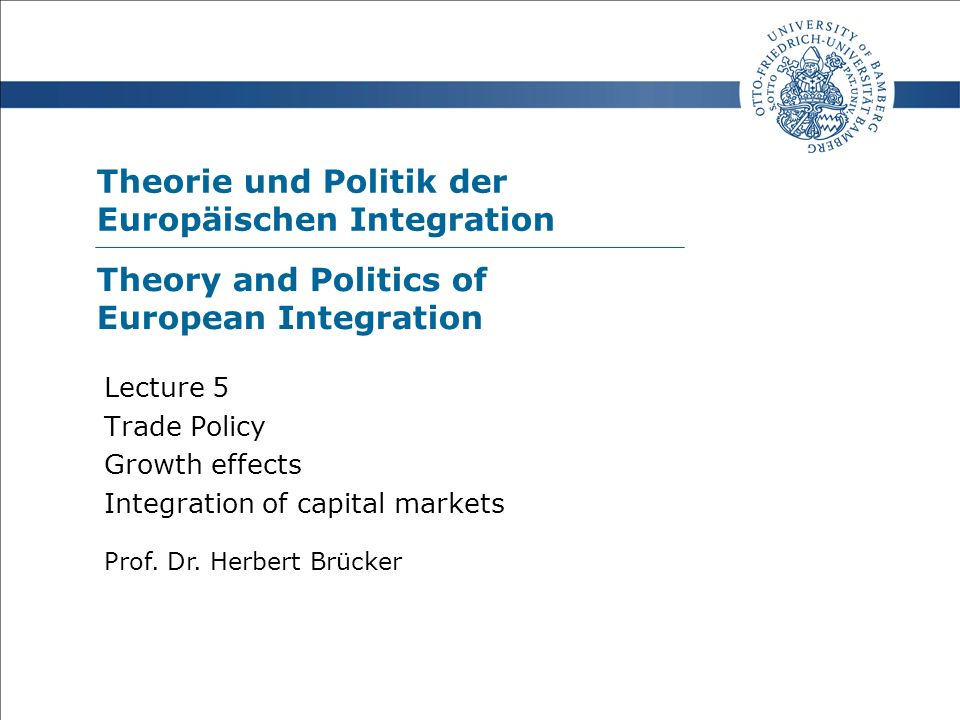 Theorie und Politik der Europäischen Integration Prof. Dr. Herbert Brücker Lecture 5 Trade Policy Growth effects Integration of capital markets Theory