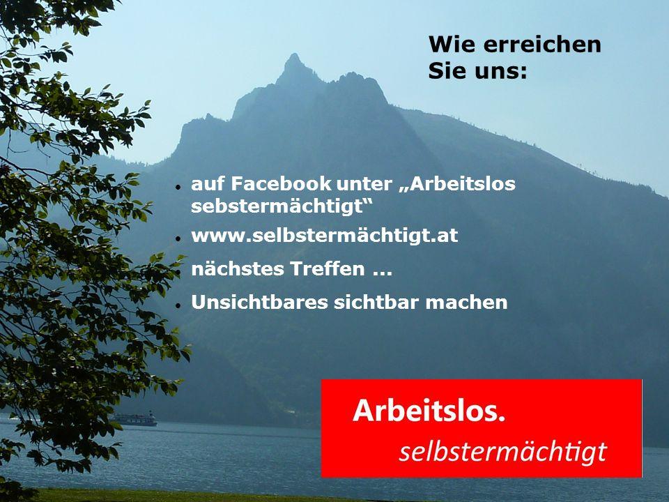 """auf Facebook unter """"Arbeitslos sebstermächtigt"""" www.selbstermächtigt.at nächstes Treffen... Unsichtbares sichtbar machen Wie erreichen Sie uns:"""