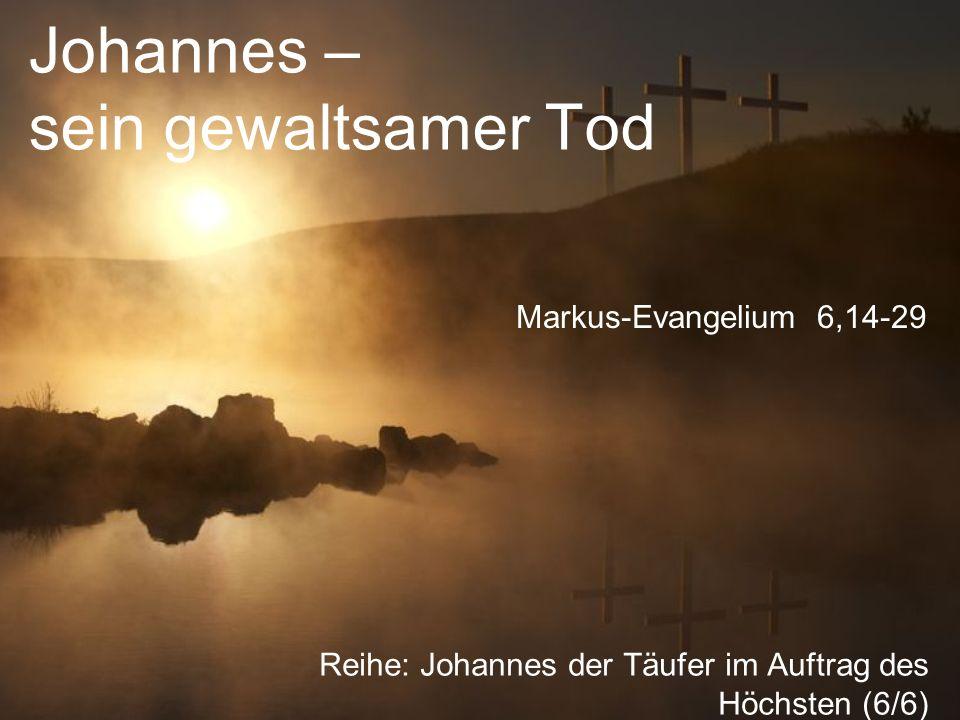 Johannes – sein gewaltsamer Tod Reihe: Johannes der Täufer im Auftrag des Höchsten (6/6) Markus-Evangelium 6,14-29