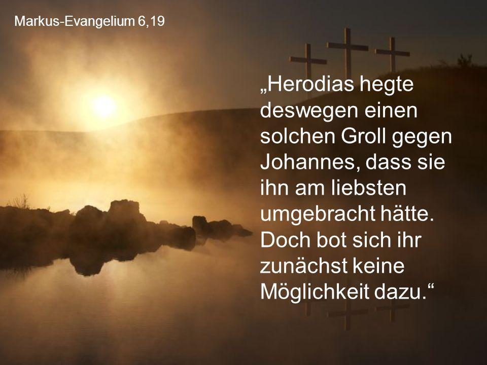 """Markus-Evangelium 6,19 """"Herodias hegte deswegen einen solchen Groll gegen Johannes, dass sie ihn am liebsten umgebracht hätte. Doch bot sich ihr zunäc"""