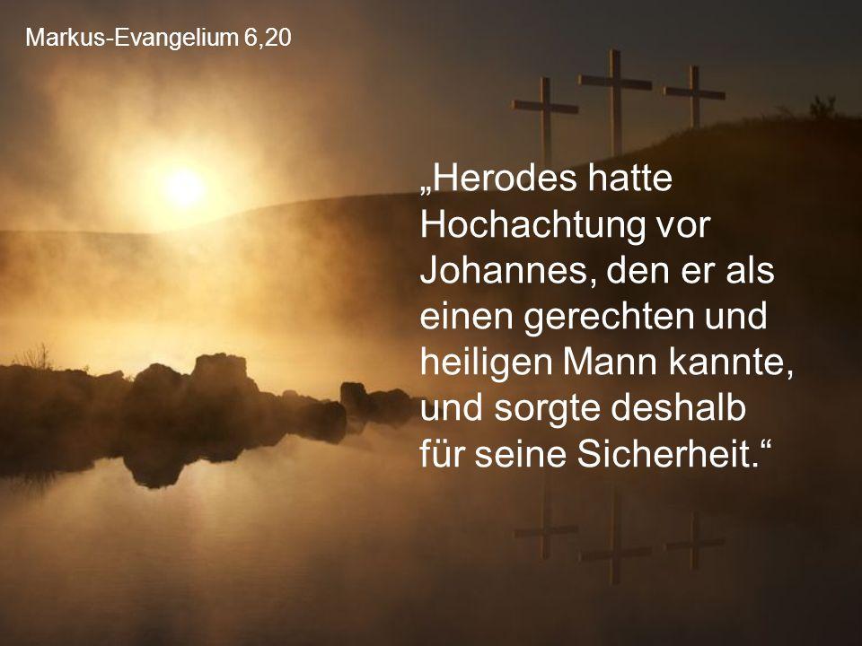 """Markus-Evangelium 6,20 """"Herodes hatte Hochachtung vor Johannes, den er als einen gerechten und heiligen Mann kannte, und sorgte deshalb für seine Sich"""