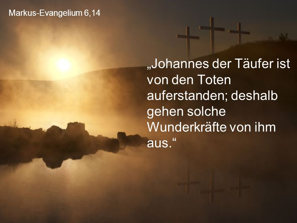 """Markus-Evangelium 6,14 """"Johannes der Täufer ist von den Toten auferstanden; deshalb gehen solche Wunderkräfte von ihm aus."""""""