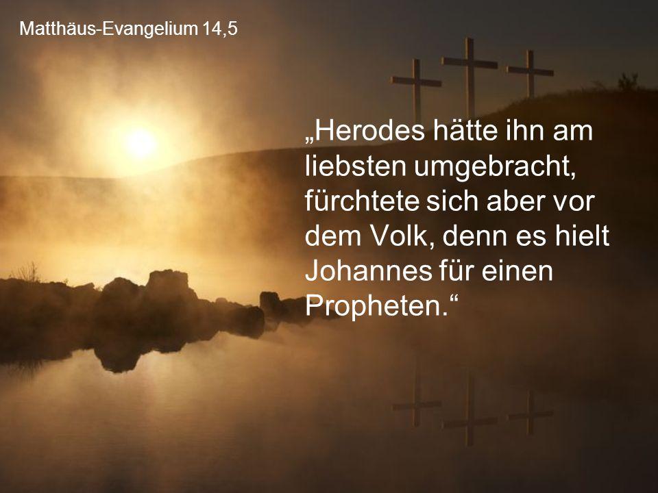"""Matthäus-Evangelium 14,5 """"Herodes hätte ihn am liebsten umgebracht, fürchtete sich aber vor dem Volk, denn es hielt Johannes für einen Propheten."""