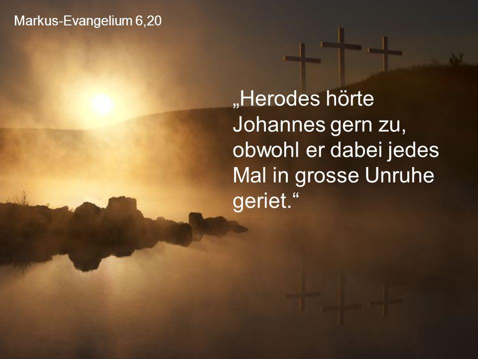 """Markus-Evangelium 6,20 """"Herodes hörte Johannes gern zu, obwohl er dabei jedes Mal in grosse Unruhe geriet."""""""
