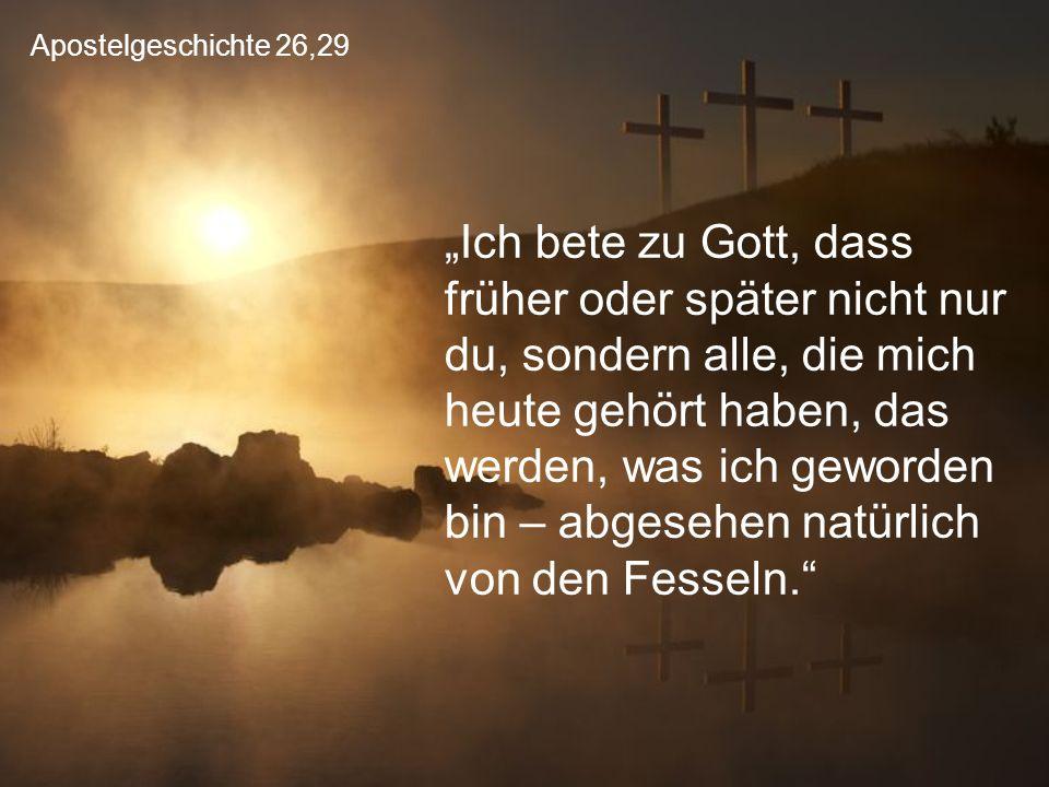 """Apostelgeschichte 26,29 """"Ich bete zu Gott, dass früher oder später nicht nur du, sondern alle, die mich heute gehört haben, das werden, was ich geworden bin – abgesehen natürlich von den Fesseln."""