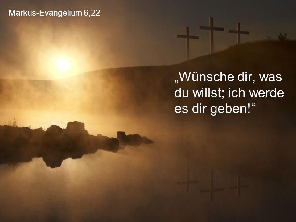 """Markus-Evangelium 6,22 """"Wünsche dir, was du willst; ich werde es dir geben!"""
