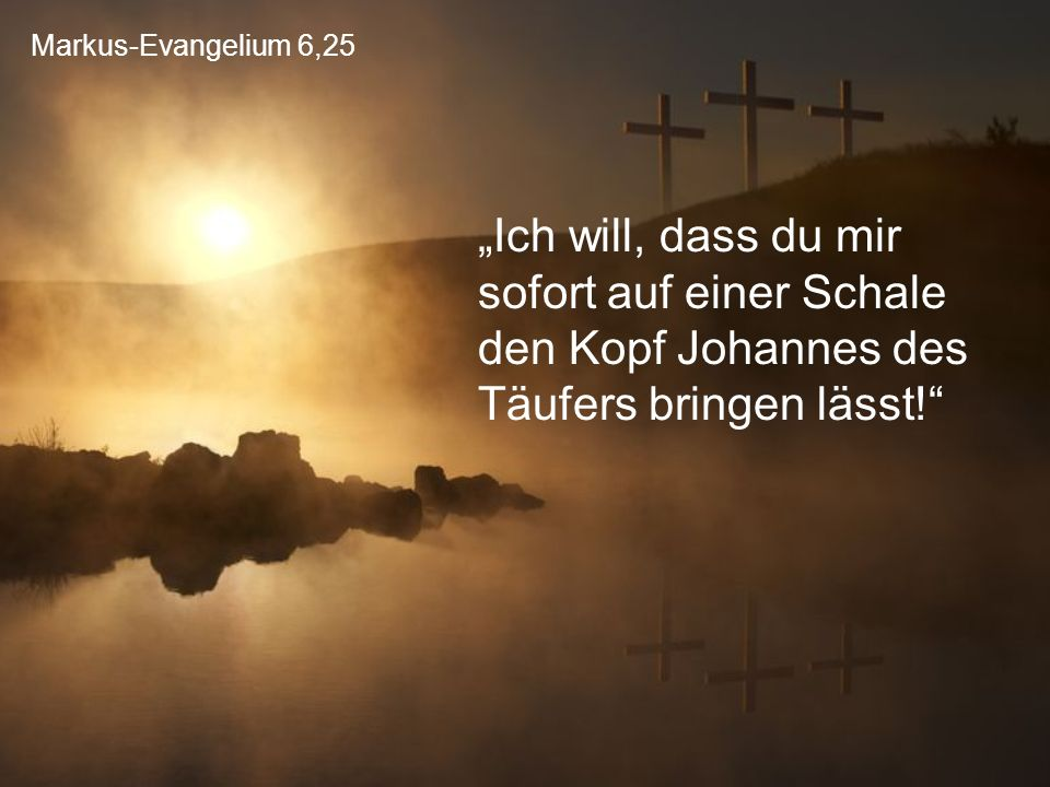 """Markus-Evangelium 6,25 """"Ich will, dass du mir sofort auf einer Schale den Kopf Johannes des Täufers bringen lässt!"""""""