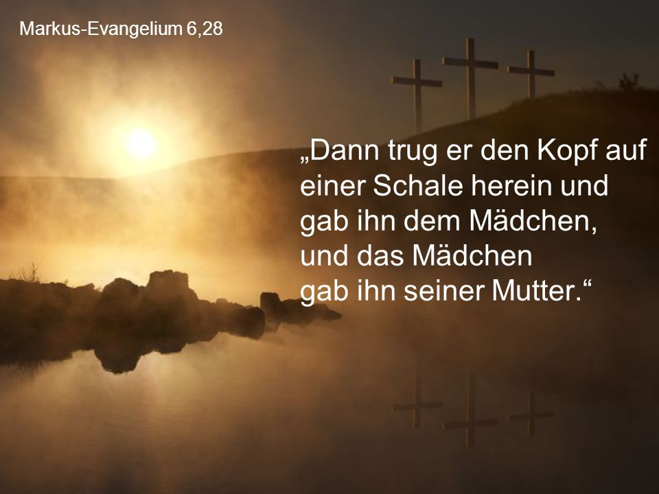 """Markus-Evangelium 6,28 """"Dann trug er den Kopf auf einer Schale herein und gab ihn dem Mädchen, und das Mädchen gab ihn seiner Mutter."""