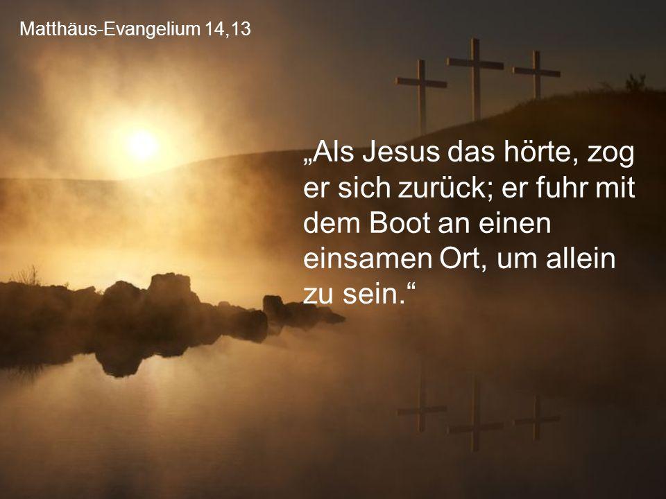 """Matthäus-Evangelium 14,13 """"Als Jesus das hörte, zog er sich zurück; er fuhr mit dem Boot an einen einsamen Ort, um allein zu sein."""