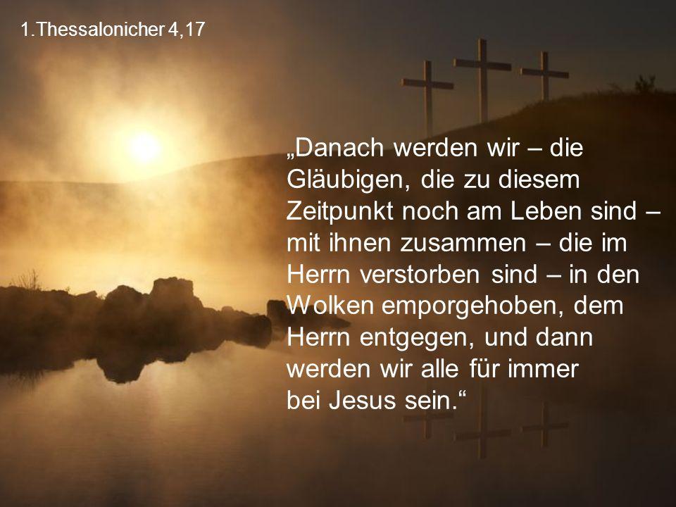 """1.Thessalonicher 4,17 """"Danach werden wir – die Gläubigen, die zu diesem Zeitpunkt noch am Leben sind – mit ihnen zusammen – die im Herrn verstorben sind – in den Wolken emporgehoben, dem Herrn entgegen, und dann werden wir alle für immer bei Jesus sein."""