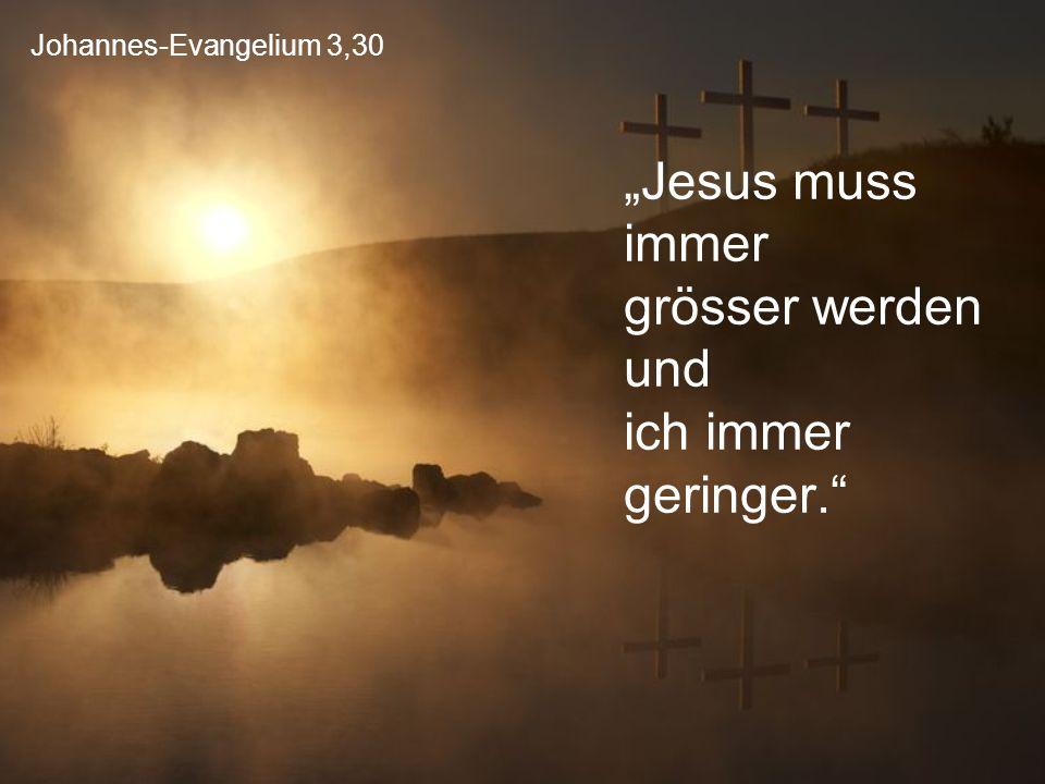 """Johannes-Evangelium 3,30 """"Jesus muss immer grösser werden und ich immer geringer."""""""