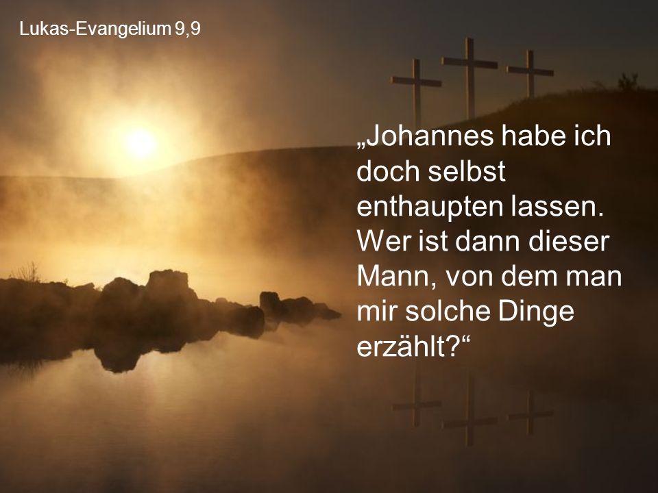 """Lukas-Evangelium 9,9 """"Johannes habe ich doch selbst enthaupten lassen. Wer ist dann dieser Mann, von dem man mir solche Dinge erzählt?"""""""