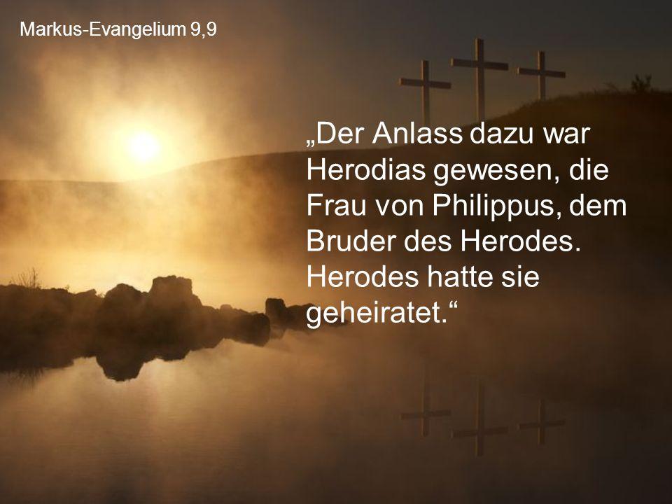 """Markus-Evangelium 9,9 """"Der Anlass dazu war Herodias gewesen, die Frau von Philippus, dem Bruder des Herodes. Herodes hatte sie geheiratet."""""""