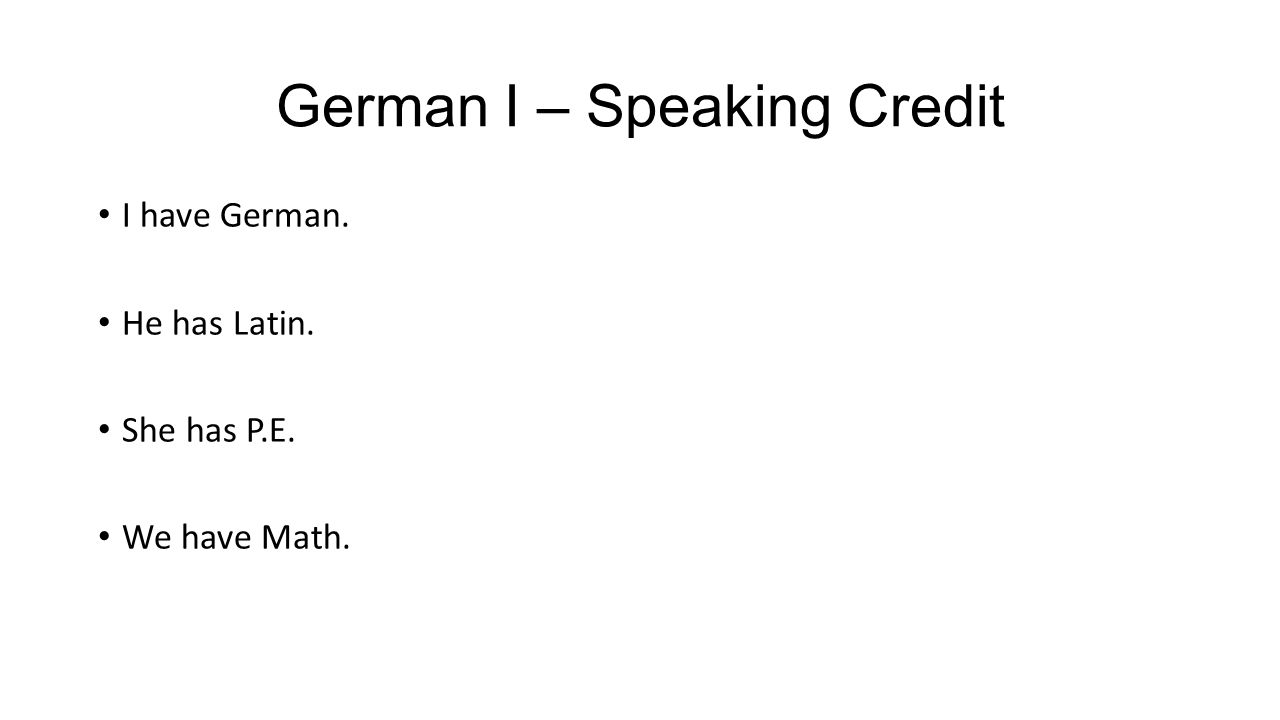 German I – Speaking Credit I have German. He has Latin. She has P.E. We have Math.