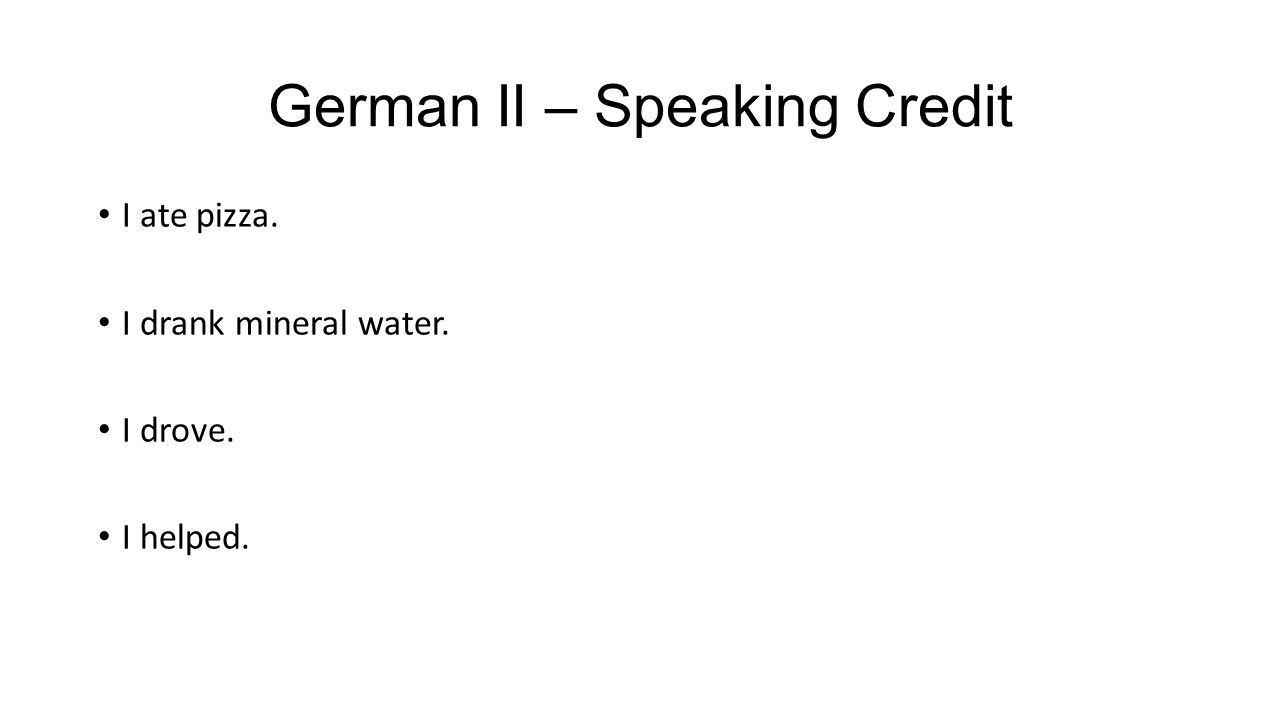 German II – Speaking Credit I ate pizza. I drank mineral water. I drove. I helped.