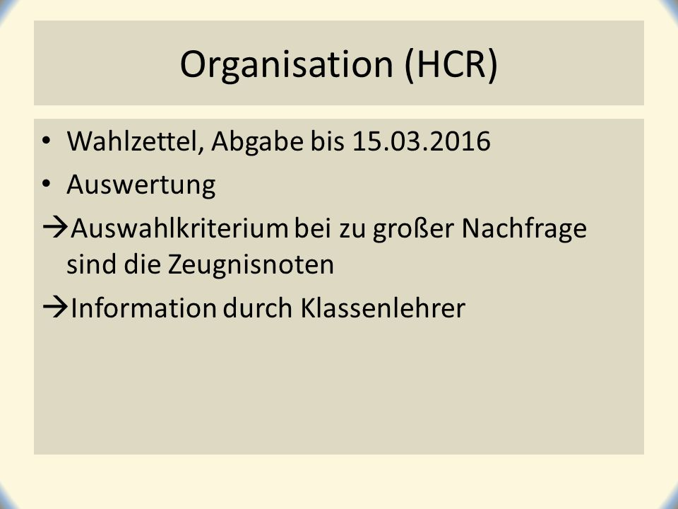 Organisation (HCR) Wahlzettel, Abgabe bis 15.03.2016 Auswertung  Auswahlkriterium bei zu großer Nachfrage sind die Zeugnisnoten  Information durch K