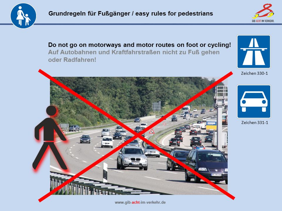 Grundregeln für Fußgänger / easy rules for pedestrians www.gib-acht-im-verkehr.de Do not go on motorways and motor routes on foot or cycling.