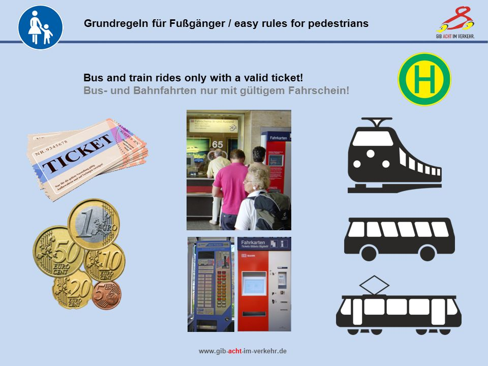 Grundregeln für Fußgänger / easy rules for pedestrians www.gib-acht-im-verkehr.de Bus and train rides only with a valid ticket! Bus- und Bahnfahrten n
