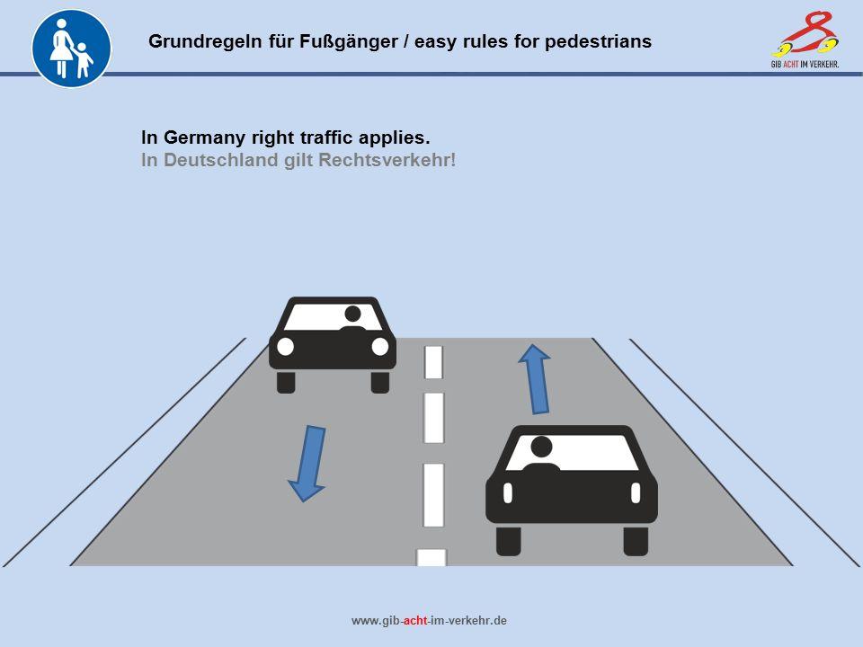 Grundregeln für Fußgänger / easy rules for pedestrians www.gib-acht-im-verkehr.de In Germany right traffic applies. In Deutschland gilt Rechtsverkehr!