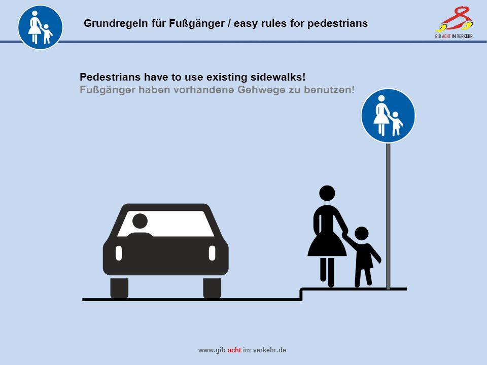 Grundregeln für Fußgänger / easy rules for pedestrians www.gib-acht-im-verkehr.de Pedestrians have to use existing sidewalks! Fußgänger haben vorhande