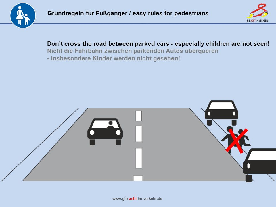 Grundregeln für Fußgänger / easy rules for pedestrians www.gib-acht-im-verkehr.de Don't cross the road between parked cars - especially children are n