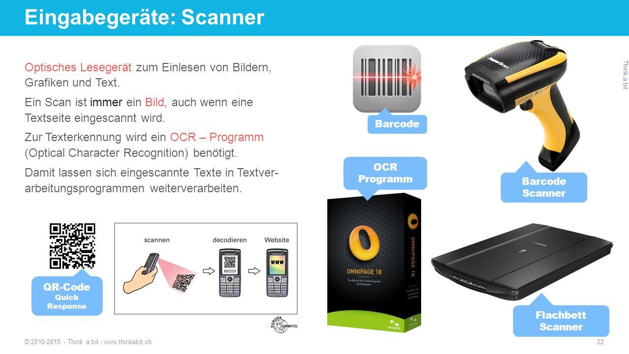 Eingabegeräte: Scanner © 2010-2015 - Think a bit - www.thinkabit.ch 22 Optisches Lesegerät zum Einlesen von Bildern, Grafiken und Text. Ein Scan ist i