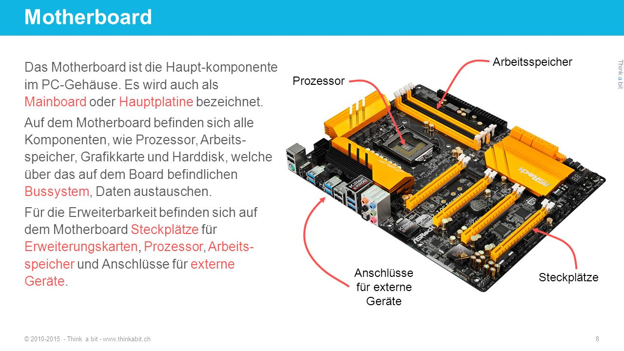 Motherboard © 2010-2015 - Think a bit - www.thinkabit.ch 8 Das Motherboard ist die Haupt-komponente im PC-Gehäuse. Es wird auch als Mainboard oder Hau