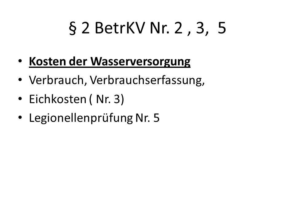 § 2 BetrKV Nr. 2, 3, 5 Kosten der Wasserversorgung Verbrauch, Verbrauchserfassung, Eichkosten ( Nr. 3) Legionellenprüfung Nr. 5