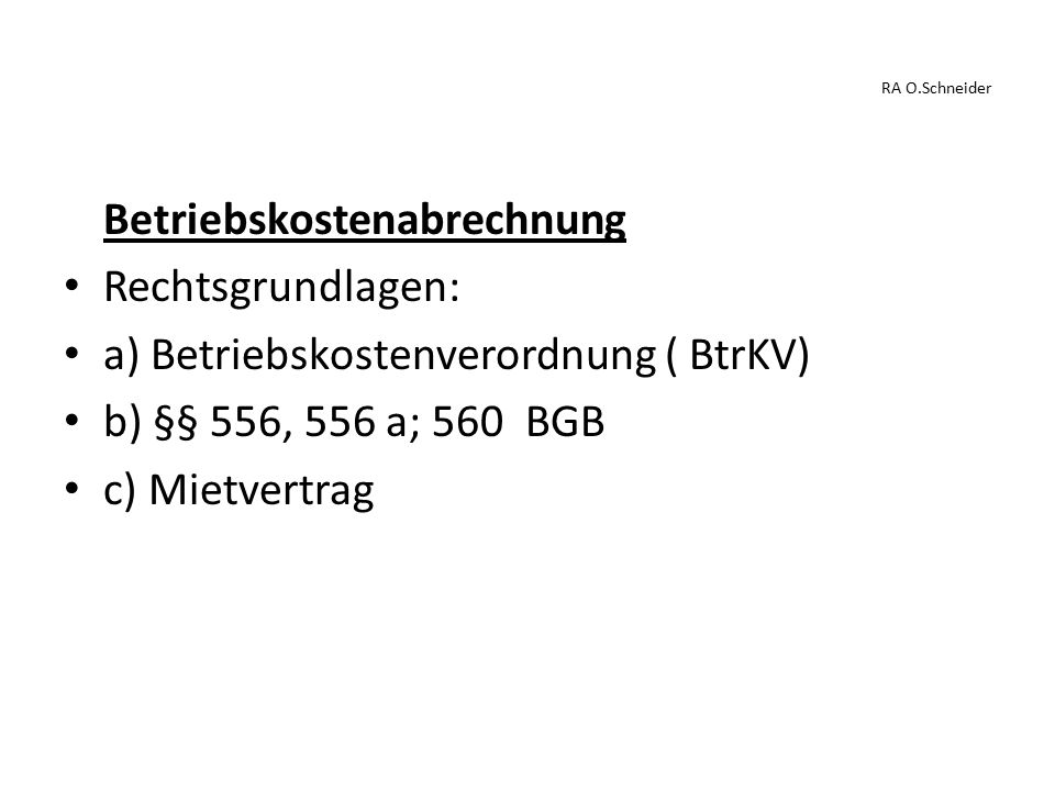 RA O.Schneider Betriebskostenabrechnung Rechtsgrundlagen: a) Betriebskostenverordnung ( BtrKV) b) §§ 556, 556 a; 560 BGB c) Mietvertrag