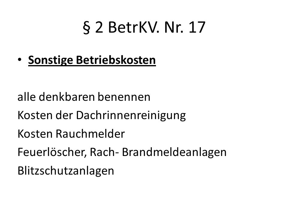 § 2 BetrKV. Nr. 17 Sonstige Betriebskosten alle denkbaren benennen Kosten der Dachrinnenreinigung Kosten Rauchmelder Feuerlöscher, Rach- Brandmeldeanl