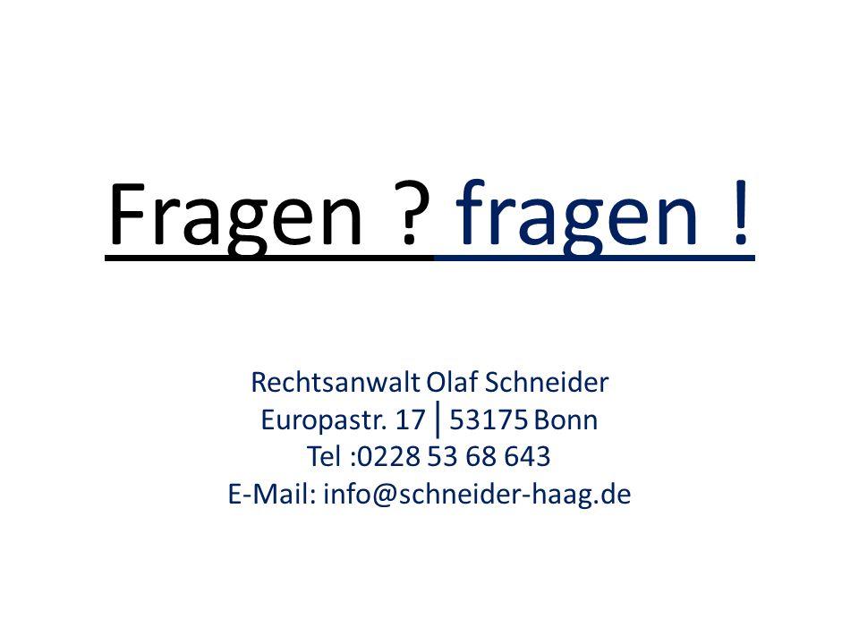 Fragen ? fragen ! Rechtsanwalt Olaf Schneider Europastr. 17 │ 53175 Bonn Tel :0228 53 68 643 E-Mail: info@schneider-haag.de