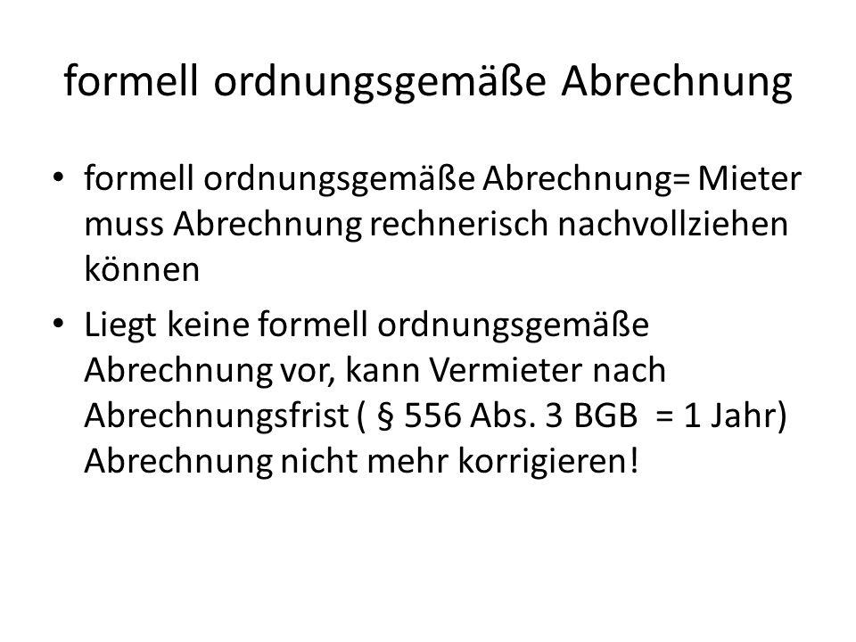 formell ordnungsgemäße Abrechnung formell ordnungsgemäße Abrechnung= Mieter muss Abrechnung rechnerisch nachvollziehen können Liegt keine formell ordnungsgemäße Abrechnung vor, kann Vermieter nach Abrechnungsfrist ( § 556 Abs.
