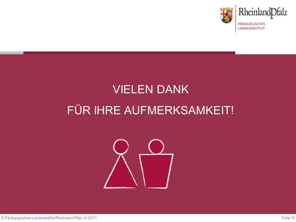 Folie 10© Pädagogisches Landesinstitut Rheinland-Pfalz. IX-2011 VIELEN DANK FÜR IHRE AUFMERKSAMKEIT!
