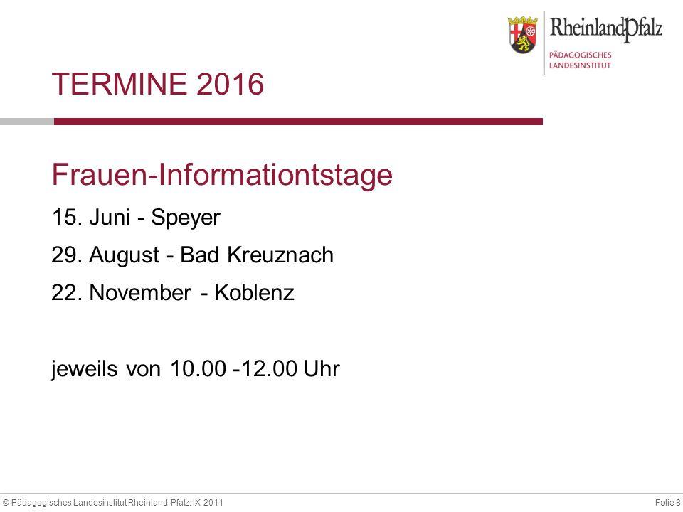 Folie 8© Pädagogisches Landesinstitut Rheinland-Pfalz. IX-2011 TERMINE 2016 Frauen-Informationtstage 15. Juni - Speyer 29. August - Bad Kreuznach 22.
