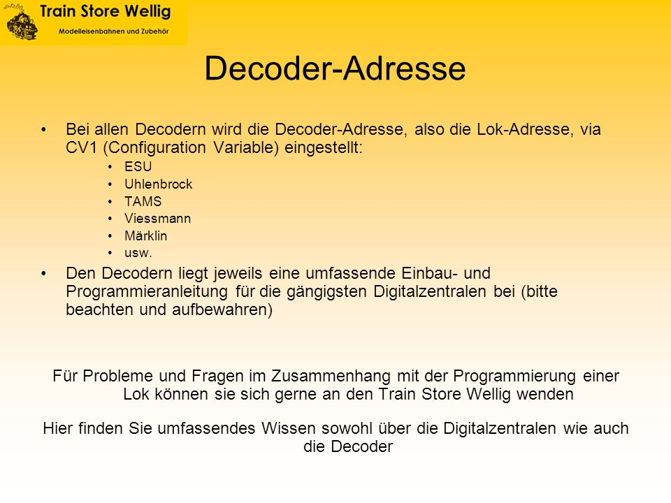 Decoder-Adresse Bei allen Decodern wird die Decoder-Adresse, also die Lok-Adresse, via CV1 (Configuration Variable) eingestellt: ESU Uhlenbrock TAMS V