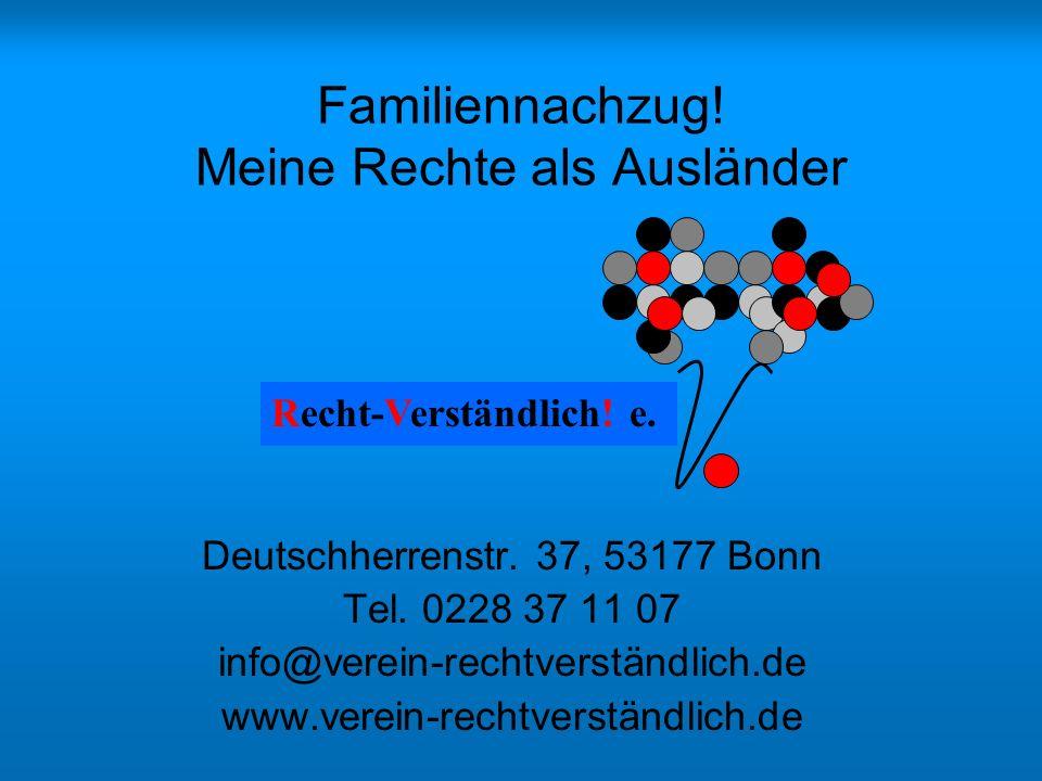 Familiennachzug! Meine Rechte als Ausländer Deutschherrenstr. 37, 53177 Bonn Tel. 0228 37 11 07 info@verein-rechtverständlich.de www.verein-rechtverst