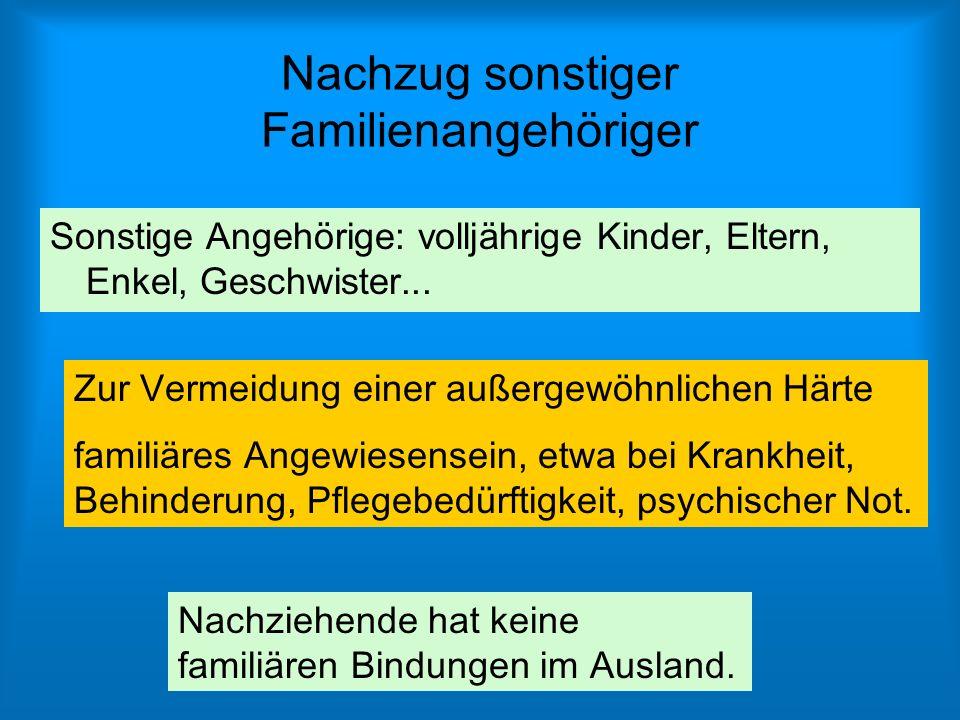 Nachzug sonstiger Familienangehöriger Sonstige Angehörige: volljährige Kinder, Eltern, Enkel, Geschwister... Zur Vermeidung einer außergewöhnlichen Hä