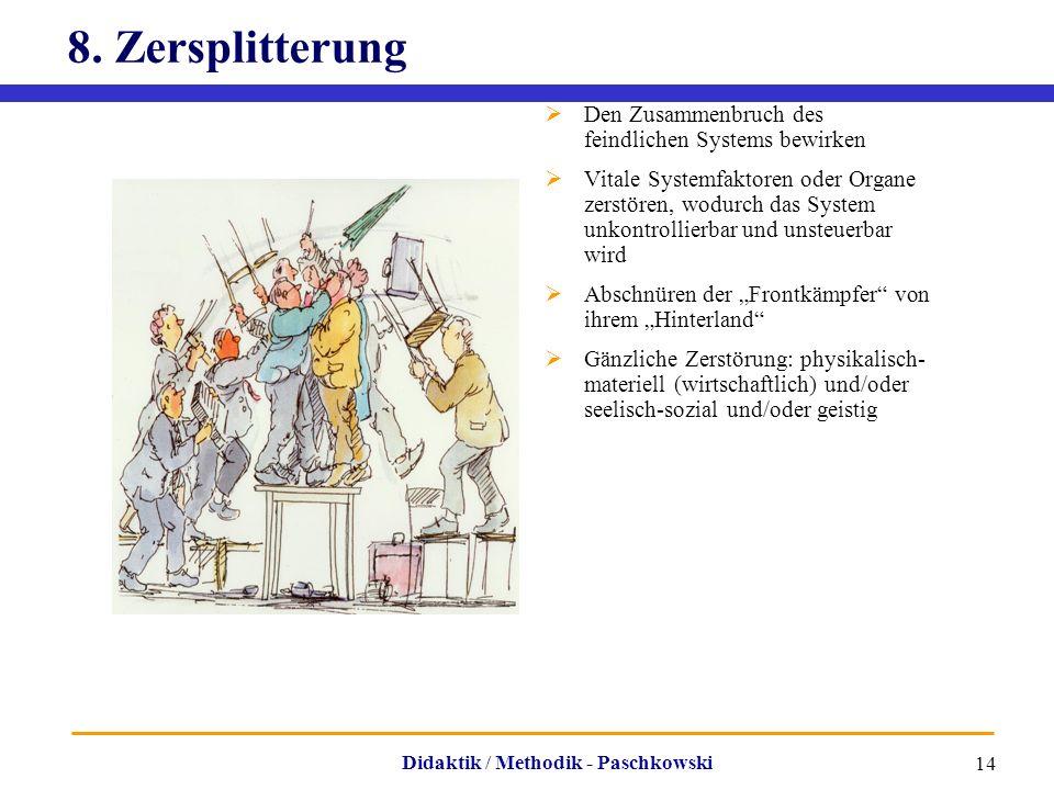 Didaktik / Methodik - Paschkowski 14 8. Zersplitterung  Den Zusammenbruch des feindlichen Systems bewirken  Vitale Systemfaktoren oder Organe zerstö