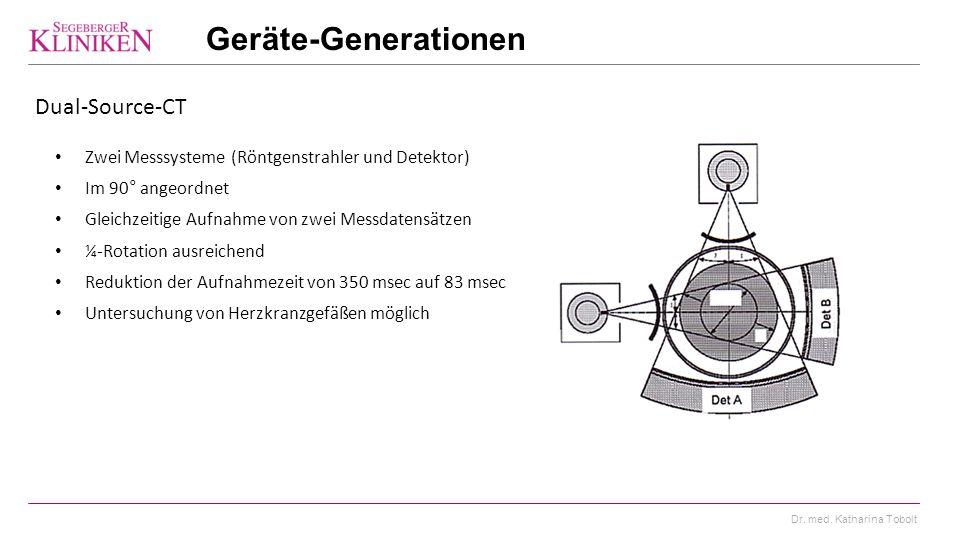Dr. med. Katharina Tobolt Geräte-Generationen Dual-Source-CT Zwei Messsysteme (Röntgenstrahler und Detektor) Im 90° angeordnet Gleichzeitige Aufnahme