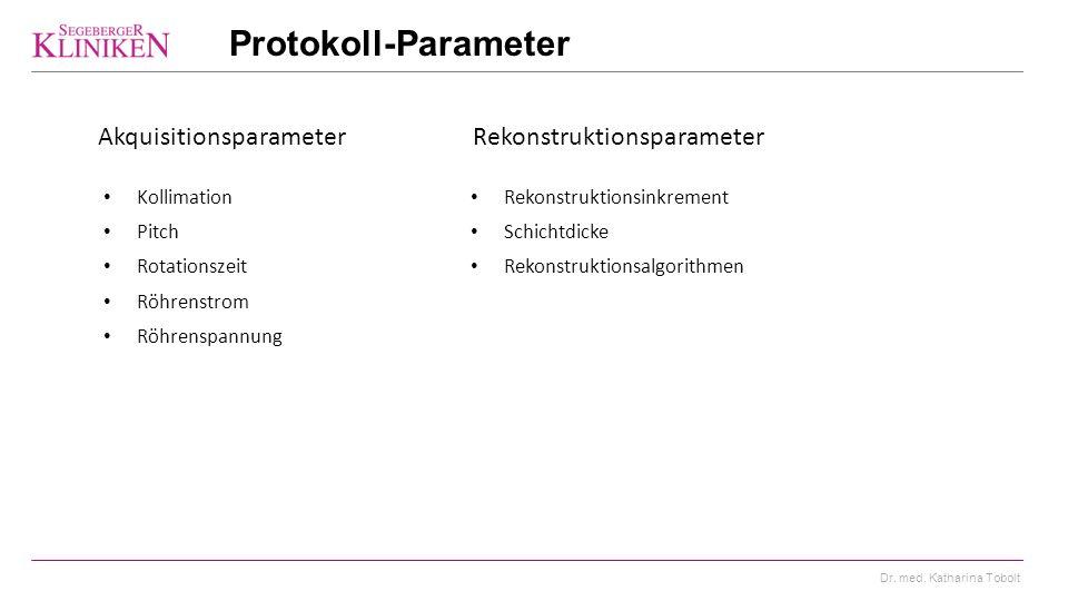 Dr. med. Katharina Tobolt Protokoll-Parameter Rekonstruktionsparameter Akquisitionsparameter Kollimation Pitch Rotationszeit Röhrenstrom Röhrenspannun