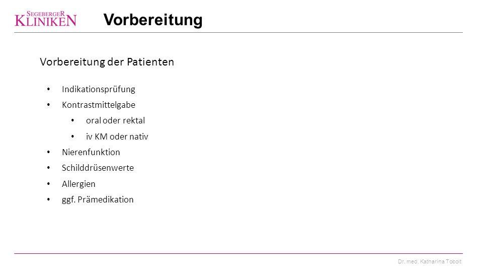 Dr. med. Katharina Tobolt Vorbereitung Vorbereitung der Patienten Indikationsprüfung Kontrastmittelgabe oral oder rektal iv KM oder nativ Nierenfunkti