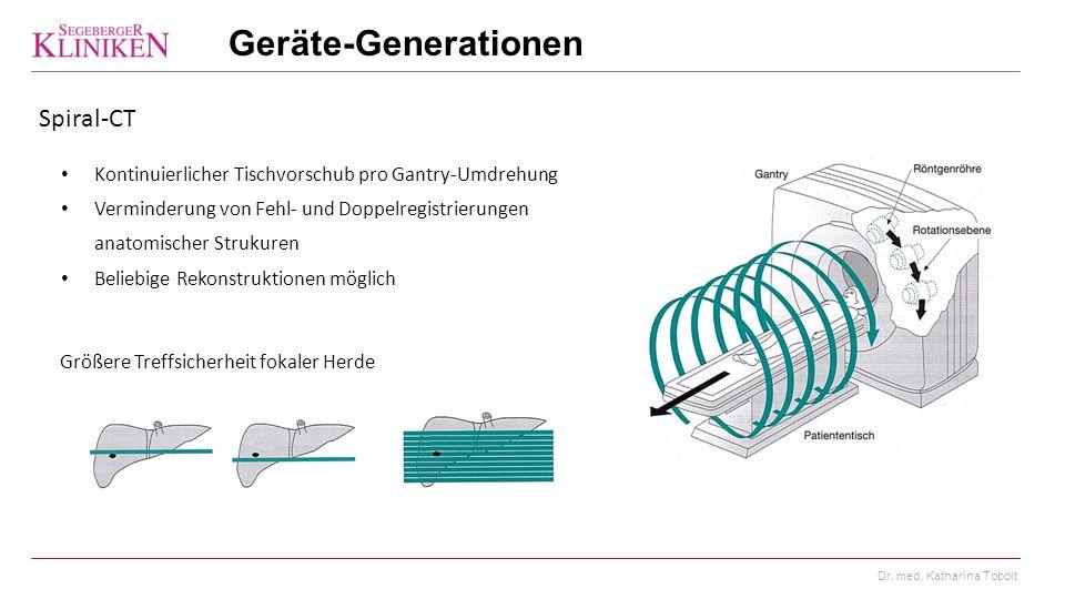 Dr. med. Katharina Tobolt Geräte-Generationen Spiral-CT Kontinuierlicher Tischvorschub pro Gantry-Umdrehung Verminderung von Fehl- und Doppelregistrie