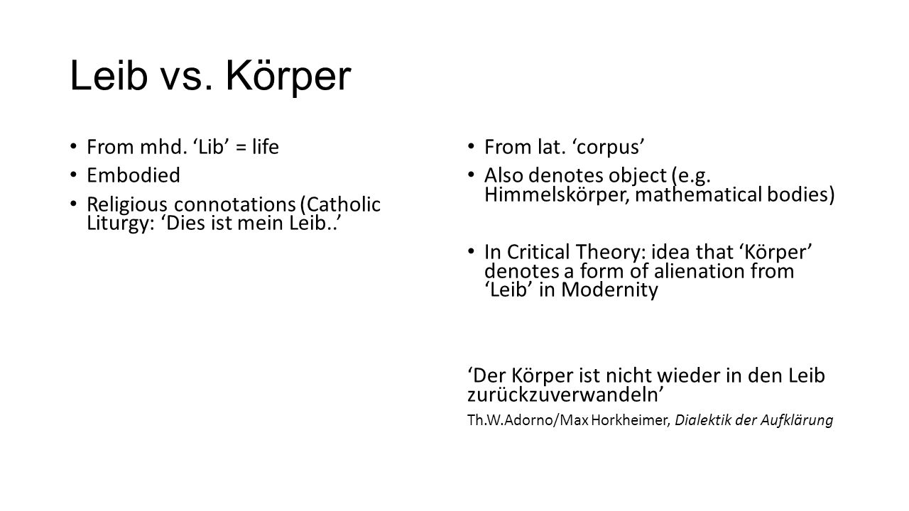 Leib vs. Körper From mhd. 'Lib' = life Embodied Religious connotations (Catholic Liturgy: 'Dies ist mein Leib..' From lat. 'corpus' Also denotes objec